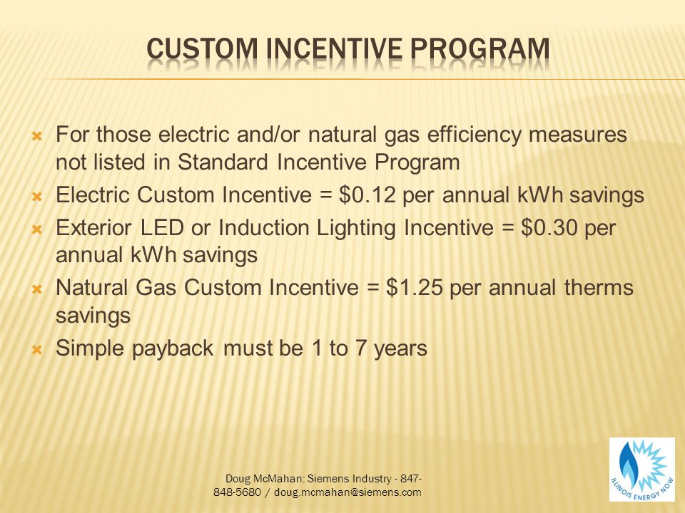 For those electric and/or natural gas efficiency measures not listed in Standard Incentive Program Electric Custom Incentive = $0.12 per annual kWh savings Exterior LED or Induction Lighting Incentive = $0.30 per annual kWh savings Natural Gas Custom Incentive = $1.25 per annual therms savings Simple payback must be 1 to 7 years Doug McMahan: Siemens Industry - 847- 848-5680 / doug.mcmahan@siemens.com