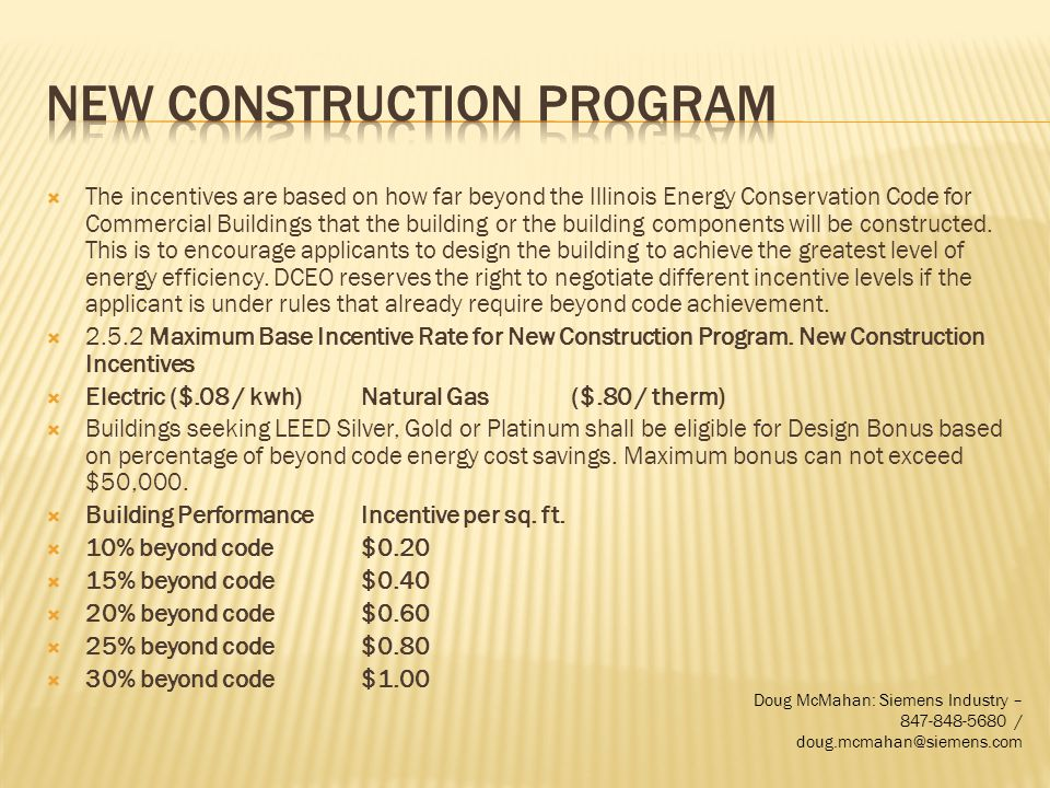 The incentives are based on how far beyond the Illinois Energy Conservation Code for Commercial Buildings that the building or the building components will be constructed.