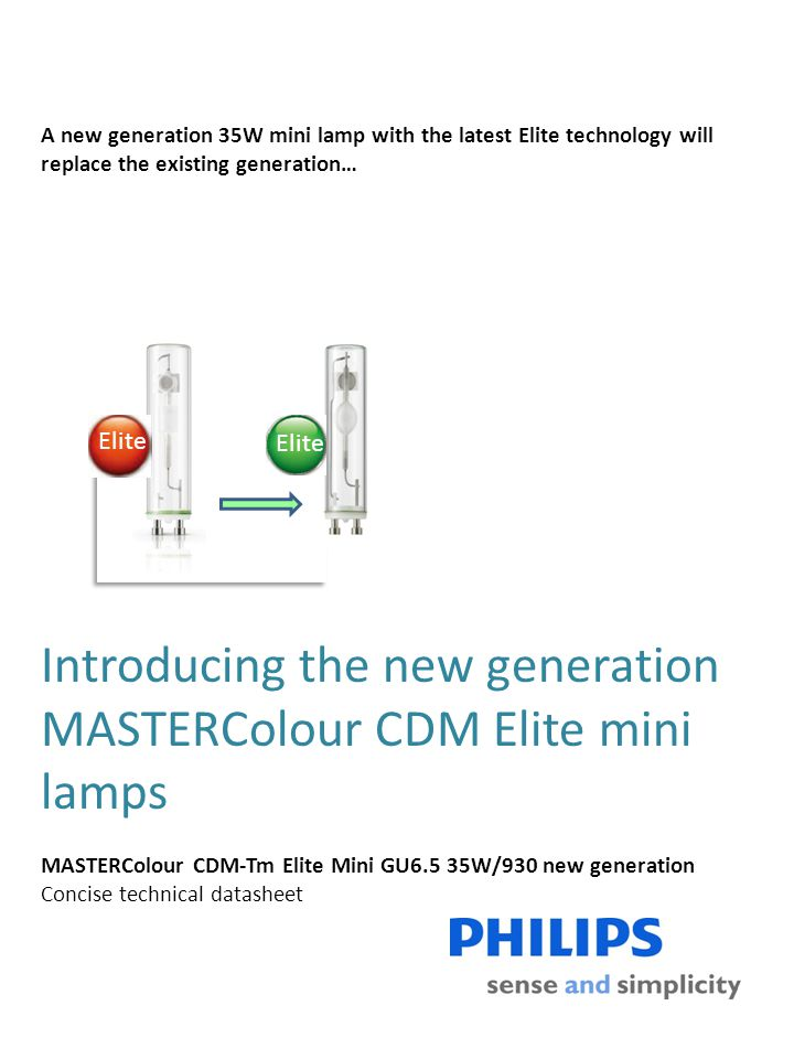 Introducing the new generation MASTERColour CDM Elite mini lamps MASTERColour CDM-Tm Elite Mini GU6.5 35W/930 new generation Concise technical datasheet A new generation 35W mini lamp with the latest Elite technology will replace the existing generation… Elite