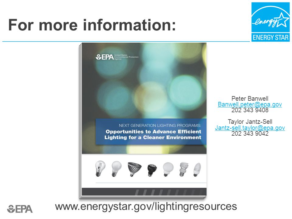 For more information: www.energystar.gov/lightingresources Peter Banwell Banwell.peter@epa.gov 202 343 9408 Taylor Jantz-Sell Jantz-sell.taylor@epa.gov 202 343 9042