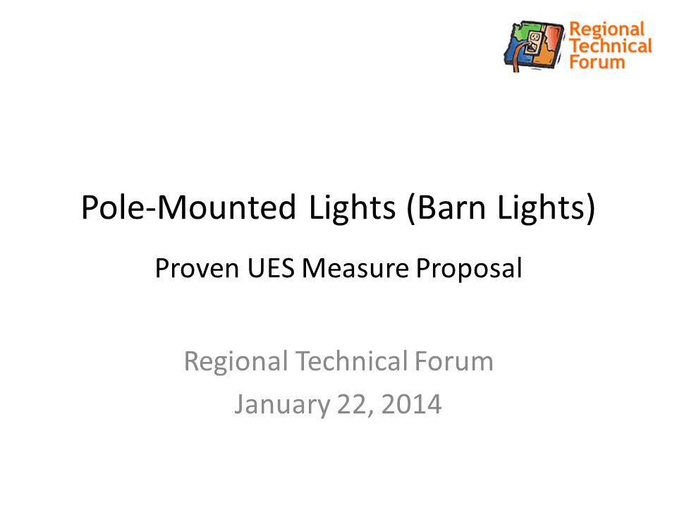 Pole-Mounted Lights (Barn Lights) Proven UES Measure Proposal Regional Technical Forum January 22, 2014
