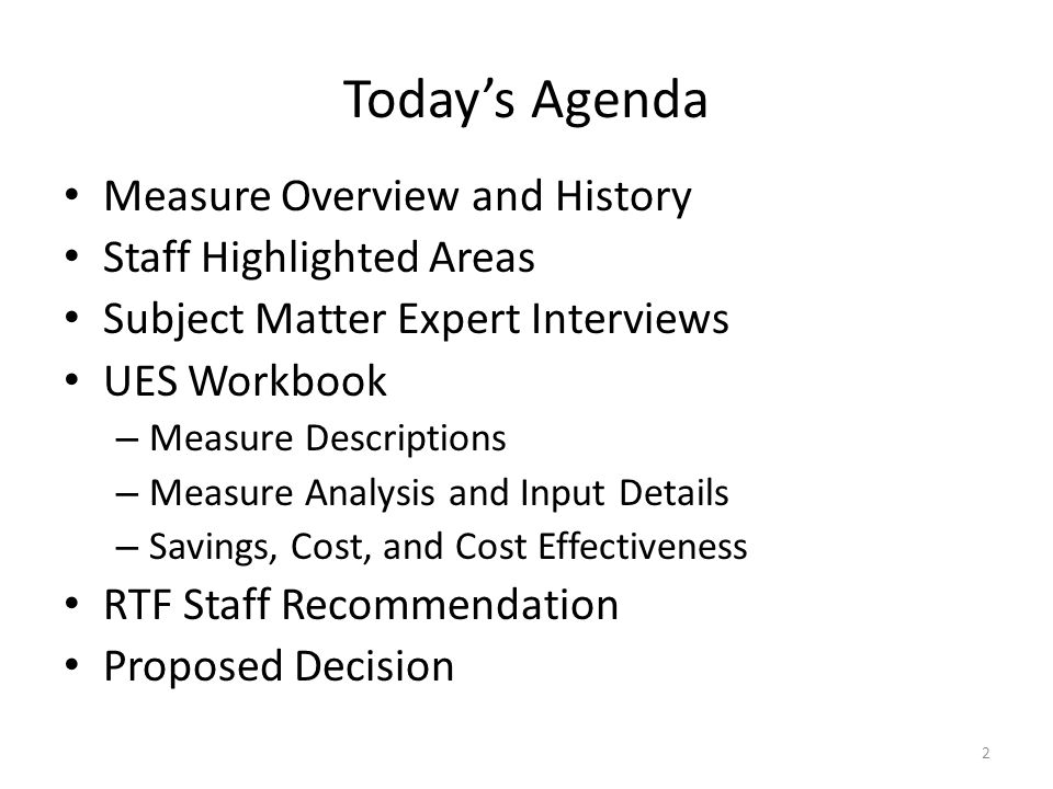 Todays Agenda Measure Overview and History Staff Highlighted Areas Subject Matter Expert Interviews UES Workbook – Measure Descriptions – Measure Analysis and Input Details – Savings, Cost, and Cost Effectiveness RTF Staff Recommendation Proposed Decision 2