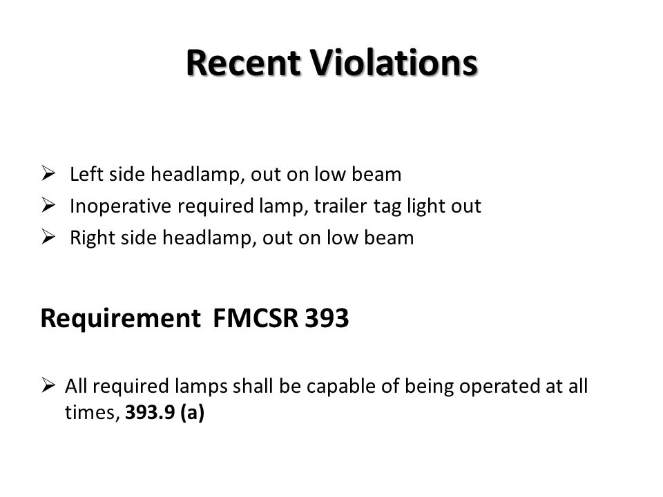 Recent Violations Inoperative required lamp on right rear Inoperative ID lamp on left center of cab Inoperative left turn signal (OOS) Requirement FMCSR 393 All commercial motor vehicles manufactured on or after December 25, 1968, must, at a minimum, meet the applicable requirements, 393.11 (a) (1)