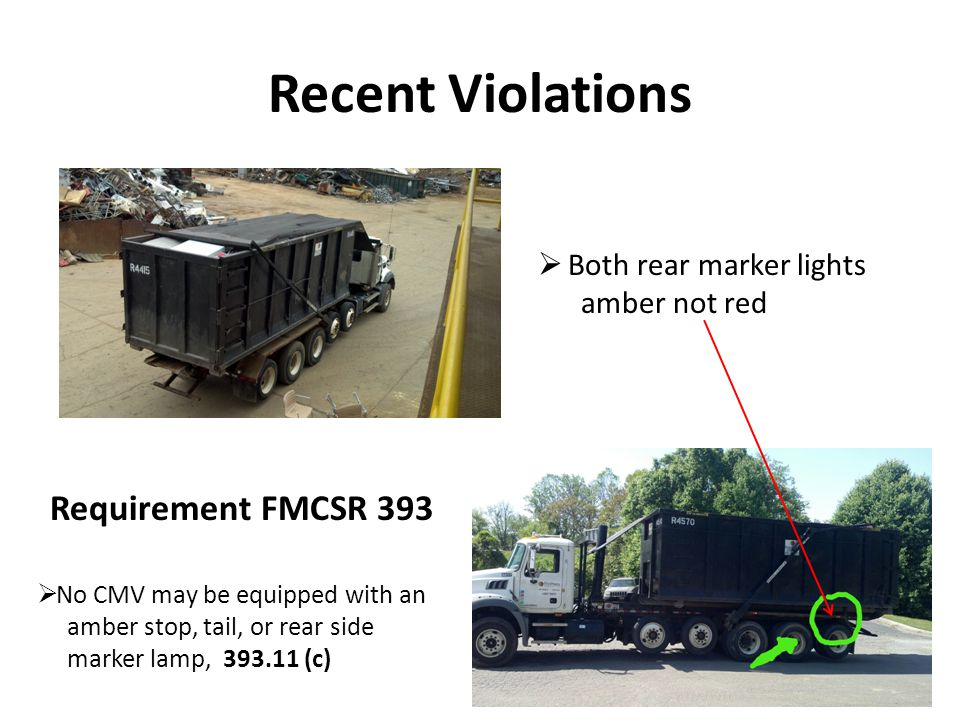 Recent Violations No reflective sheeting on mud flaps – Required on vehicles manufactured after July 1997, 393.11 Rear mud flap retro reflective sheeting covered with mud Requirement FMCSR 393 Lamps and reflective devices must not be obscured, –By any part of the load or, –Covered by dirt or, –Other added vehicle equipment, 393.9 (b)