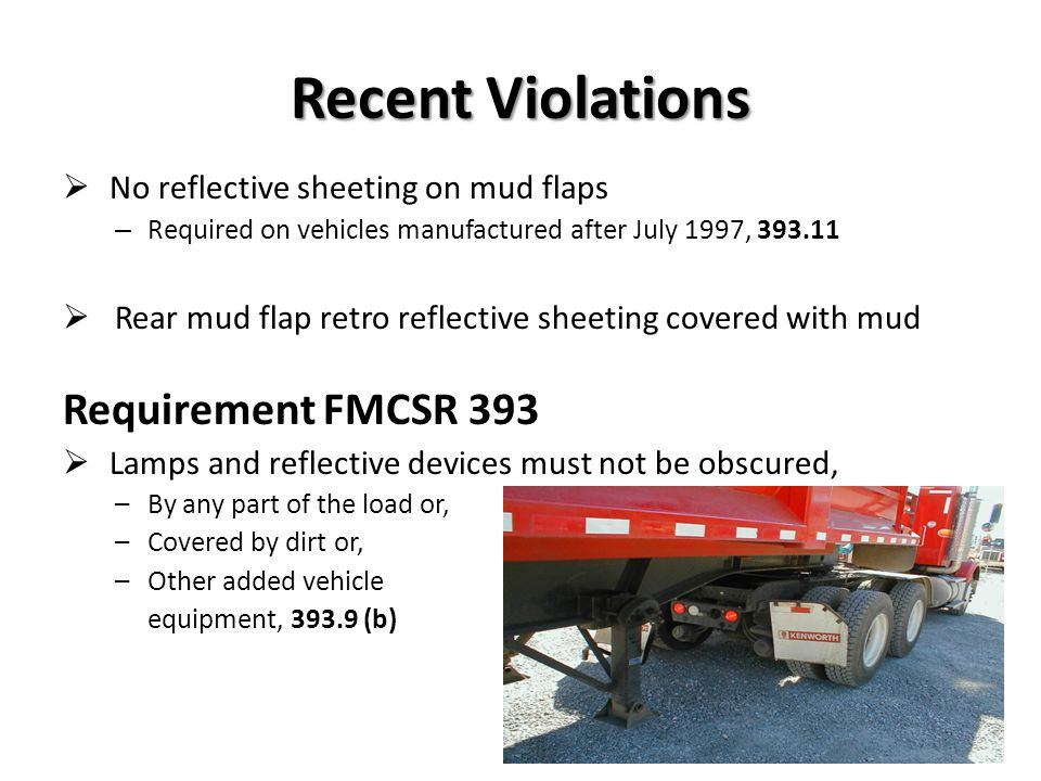 Requirements, FMCSR 393 Reflective sheeting on trailer sides –Retro reflective sheeting shall be applied to each side of the trailer or semitrailer –Each strip of retro reflective sheeting shall be positioned as horizontally as practicable, beginning and ending as close to the front and rear as practicable –Retro reflective sheeting shall cover at least half of the length of the trailer and the spaces between the segments of the strip shall be distributed as evenly as practicable, 393.13 (c) (1)