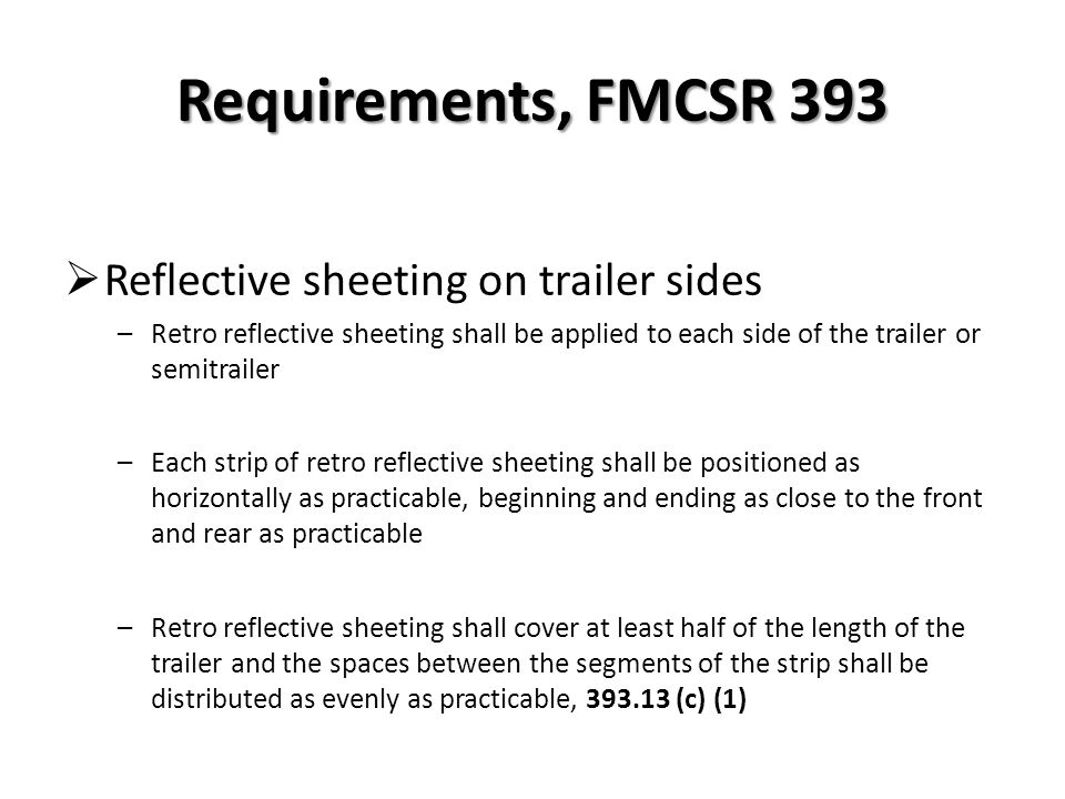 Requirements, FMCSR 393 Reflective sheeting lower rear area –Each strip of retro reflective sheeting shall be positioned as horizontally as practicable –Extending across the full width of the trailer –Beginning and ending as close to the extreme edges as practicable, 393.13 (c)(2)