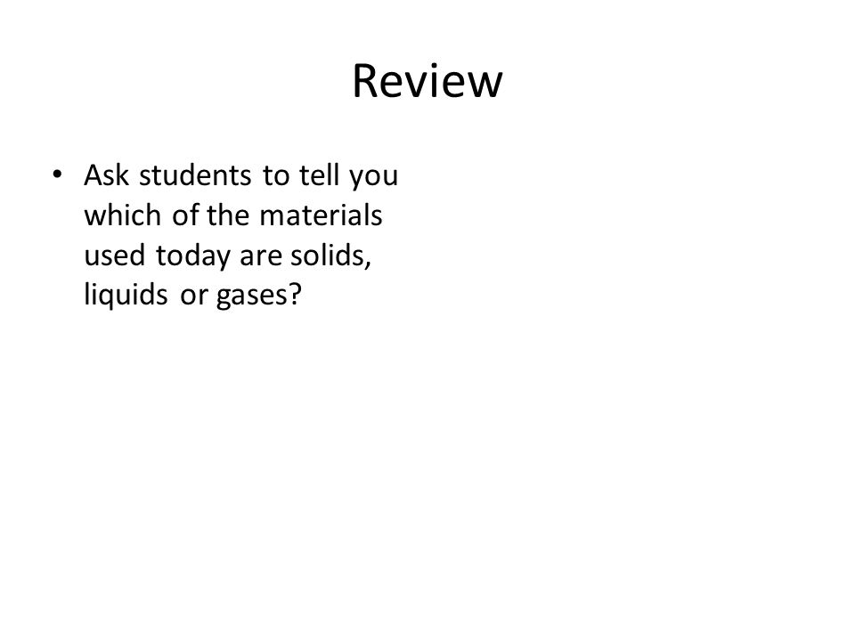 Review Ask students to tell you which of the materials used today are solids, liquids or gases?