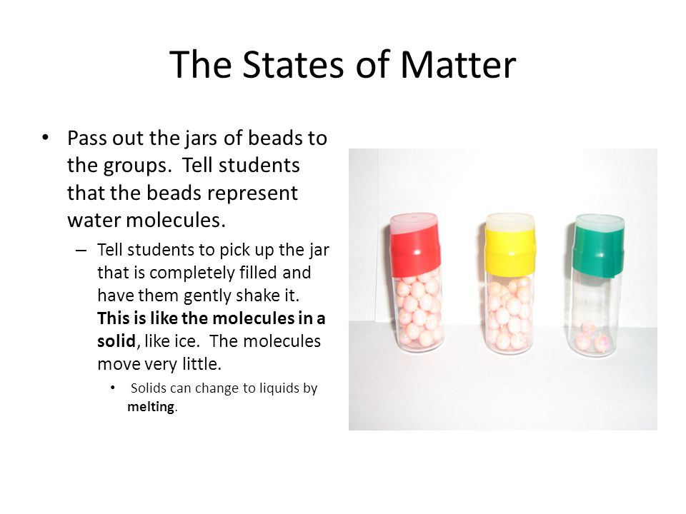 The States of Matter Pass out the jars of beads to the groups. Tell students that the beads represent water molecules. – Tell students to pick up the