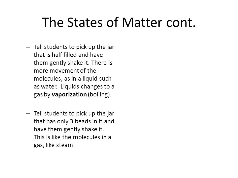 The States of Matter cont. – Tell students to pick up the jar that is half filled and have them gently shake it. There is more movement of the molecul
