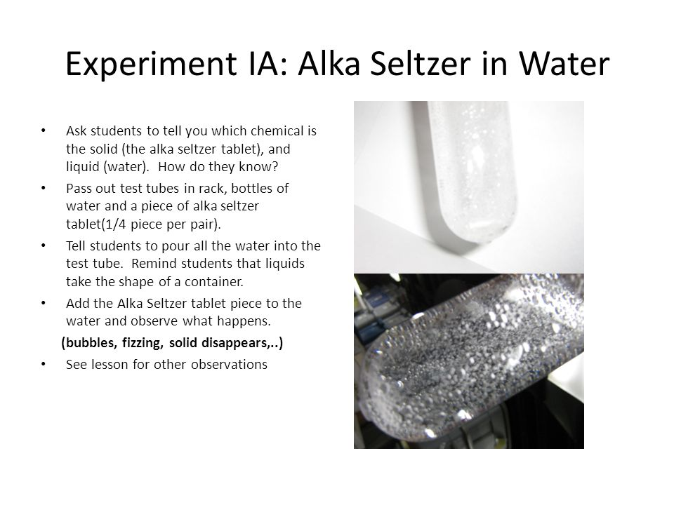Experiment IA: Alka Seltzer in Water Ask students to tell you which chemical is the solid (the alka seltzer tablet), and liquid (water). How do they k