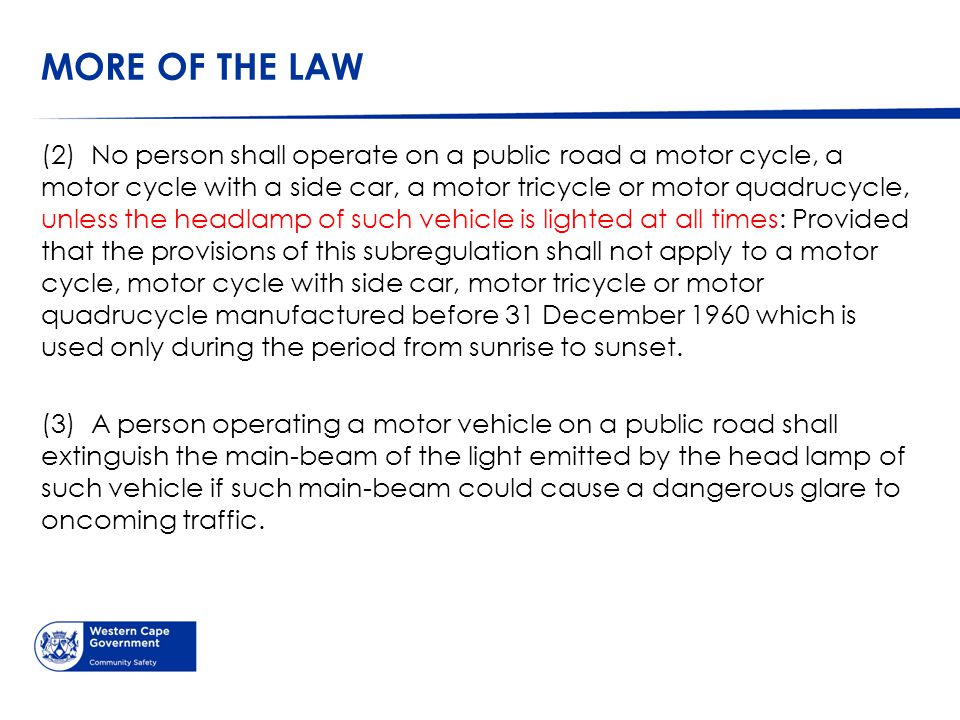 MORE OF THE LAW (2) No person shall operate on a public road a motor cycle, a motor cycle with a side car, a motor tricycle or motor quadrucycle, unless the headlamp of such vehicle is lighted at all times: Provided that the provisions of this subregulation shall not apply to a motor cycle, motor cycle with side car, motor tricycle or motor quadrucycle manufactured before 31 December 1960 which is used only during the period from sunrise to sunset.