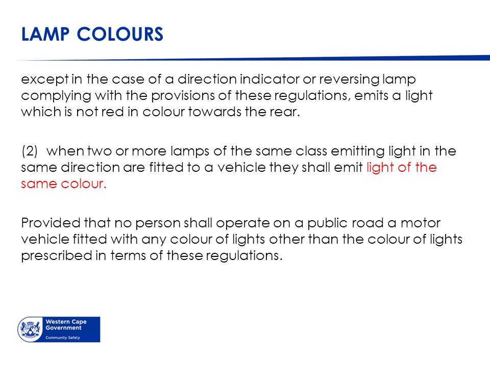LAMP COLOURS except in the case of a direction indicator or reversing lamp complying with the provisions of these regulations, emits a light which is not red in colour towards the rear.