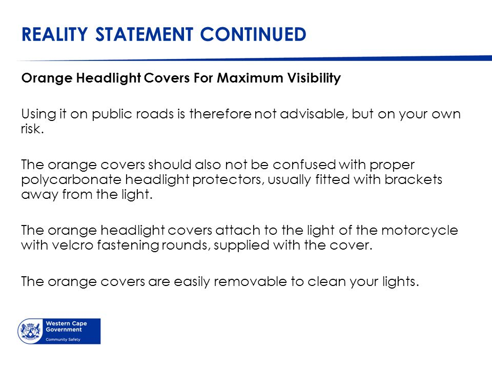 REALITY STATEMENT CONTINUED Orange Headlight Covers For Maximum Visibility Using it on public roads is therefore not advisable, but on your own risk.