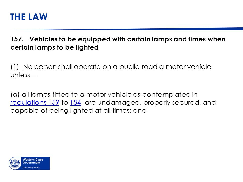THE LAW CONTINUED (b) the head lamps, rear lamps and number plate lamps are kept lighted during the period between sunset and sunrise and at any other time when, due to insufficient light or unfavourable weather conditions, persons and vehicles upon the public road are not clearly discernible at a distance of 150 metres: Provided that the provisions of this paragraph shall not apply to a motor vehicle parked off the roadway of a public road or in a parking place demarcated by appropriate road traffic signs or within a distance of 12 metres from a lighted street lamp illuminating the public road on which such vehicle is parked.
