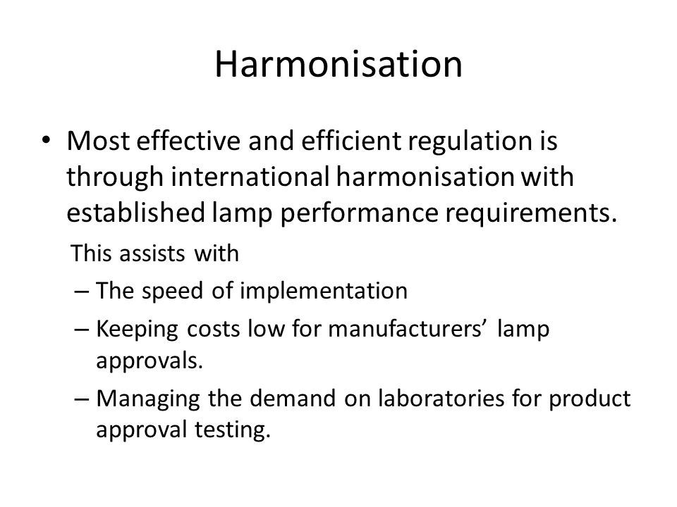 Harmonisation Most effective and efficient regulation is through international harmonisation with established lamp performance requirements.