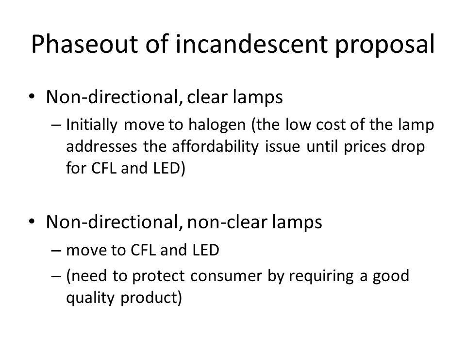 Phaseout of incandescent proposal Non-directional, clear lamps – Initially move to halogen (the low cost of the lamp addresses the affordability issue until prices drop for CFL and LED) Non-directional, non-clear lamps – move to CFL and LED – (need to protect consumer by requiring a good quality product)