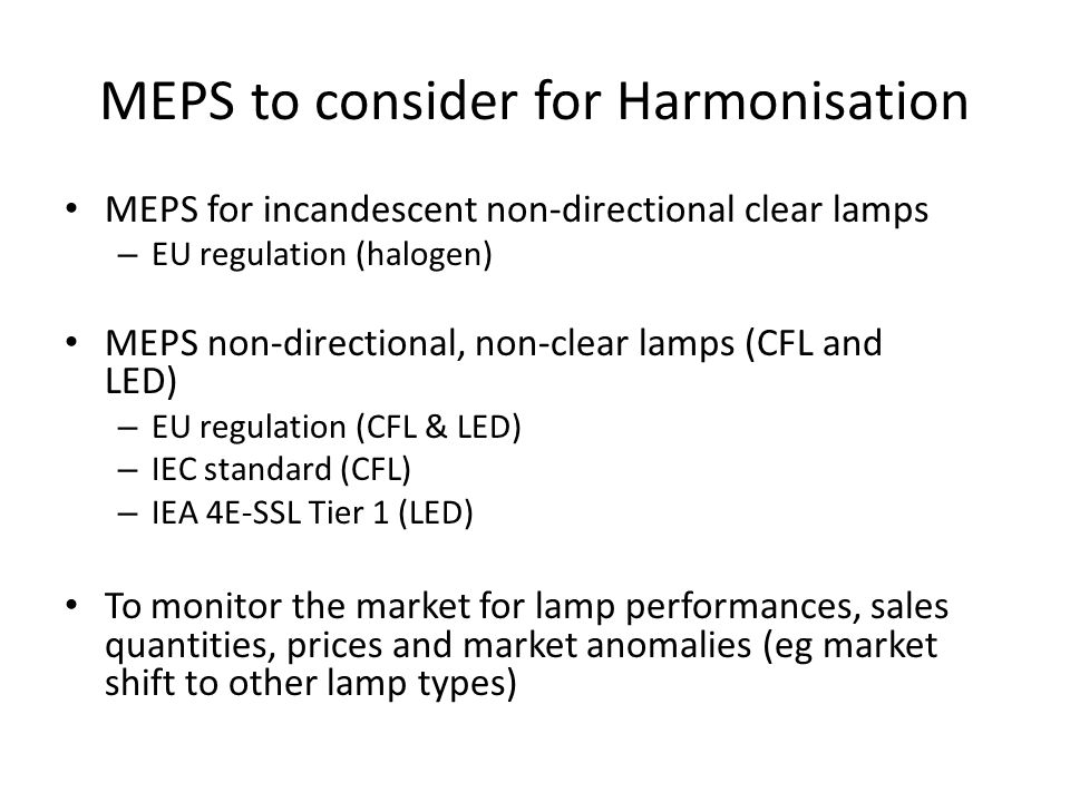 MEPS to consider for Harmonisation MEPS for incandescent non-directional clear lamps – EU regulation (halogen) MEPS non-directional, non-clear lamps (CFL and LED) – EU regulation (CFL & LED) – IEC standard (CFL) – IEA 4E-SSL Tier 1 (LED) To monitor the market for lamp performances, sales quantities, prices and market anomalies (eg market shift to other lamp types)