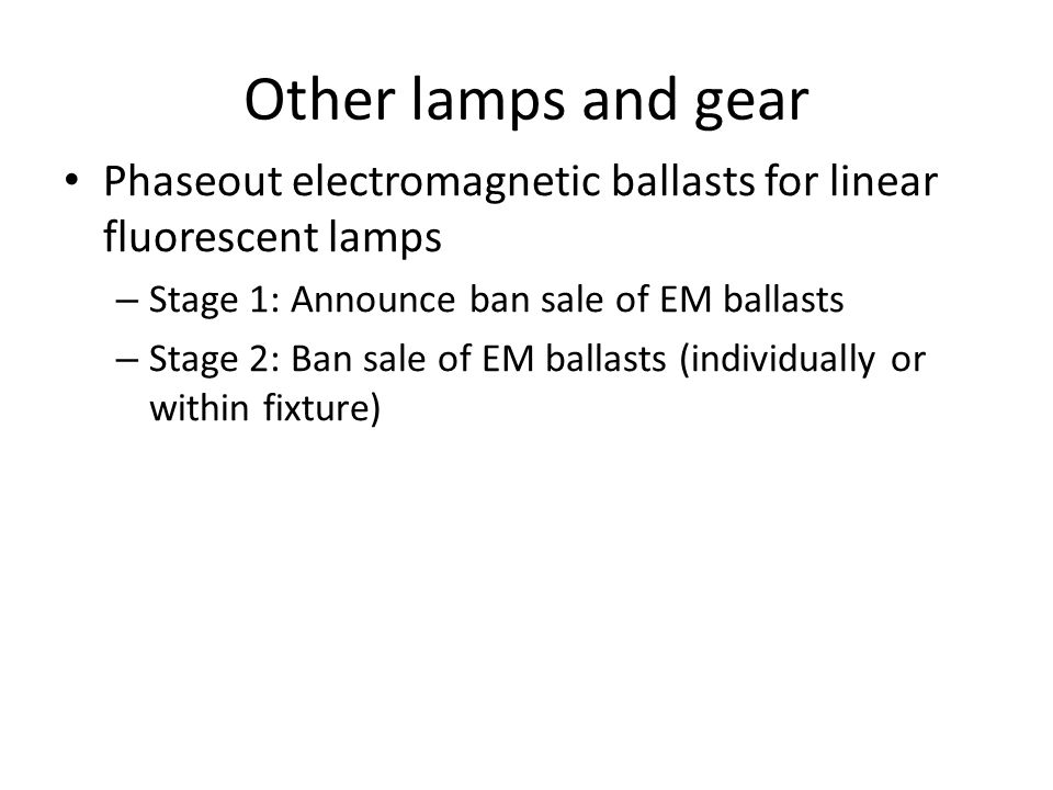 Other lamps and gear Phaseout electromagnetic ballasts for linear fluorescent lamps – Stage 1: Announce ban sale of EM ballasts – Stage 2: Ban sale of EM ballasts (individually or within fixture)