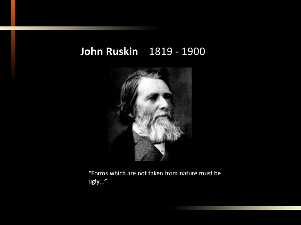 Sublime Nature John Ruskin 1819 - 1900 Forms which are not taken from nature must be ugly…