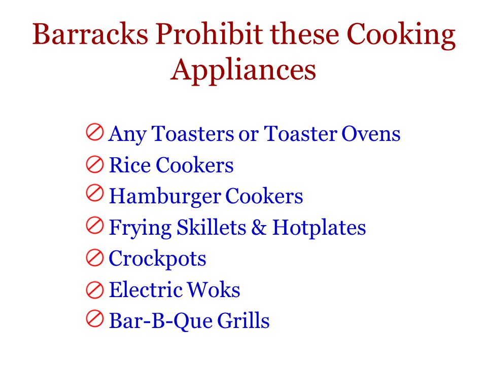 Barracks Prohibit these Cooking Appliances Any Toasters or Toaster Ovens Rice Cookers Hamburger Cookers Frying Skillets & Hotplates Crockpots Electric Woks Bar-B-Que Grills