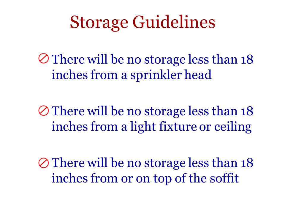 Storage Guidelines There will be no storage less than 18 inches from a sprinkler head There will be no storage less than 18 inches from a light fixture or ceiling There will be no storage less than 18 inches from or on top of the soffit