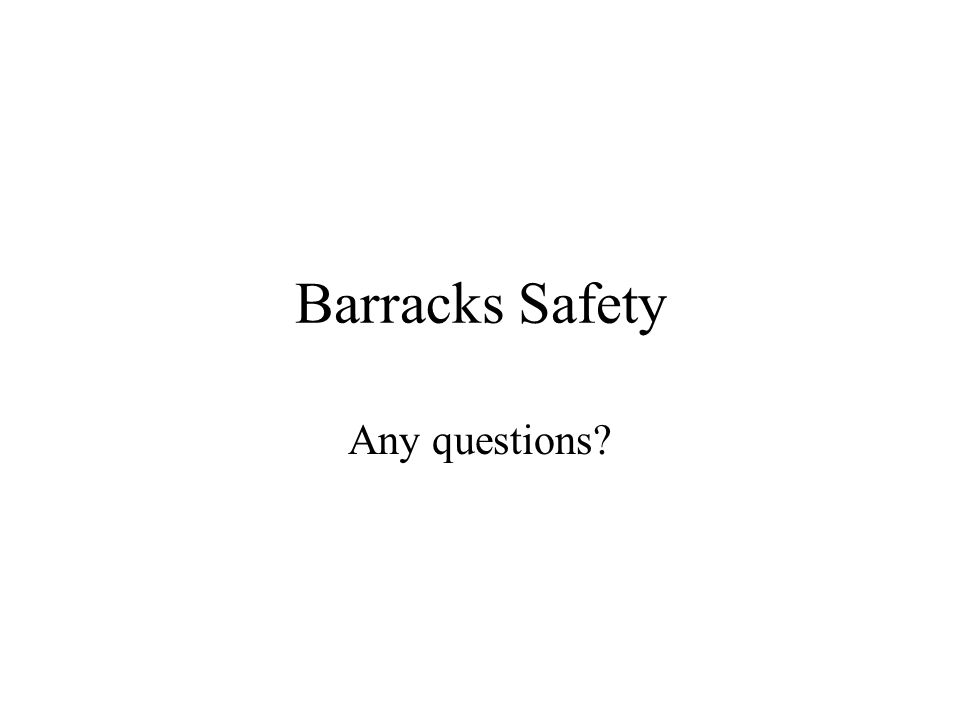 Barracks Safety Any questions?