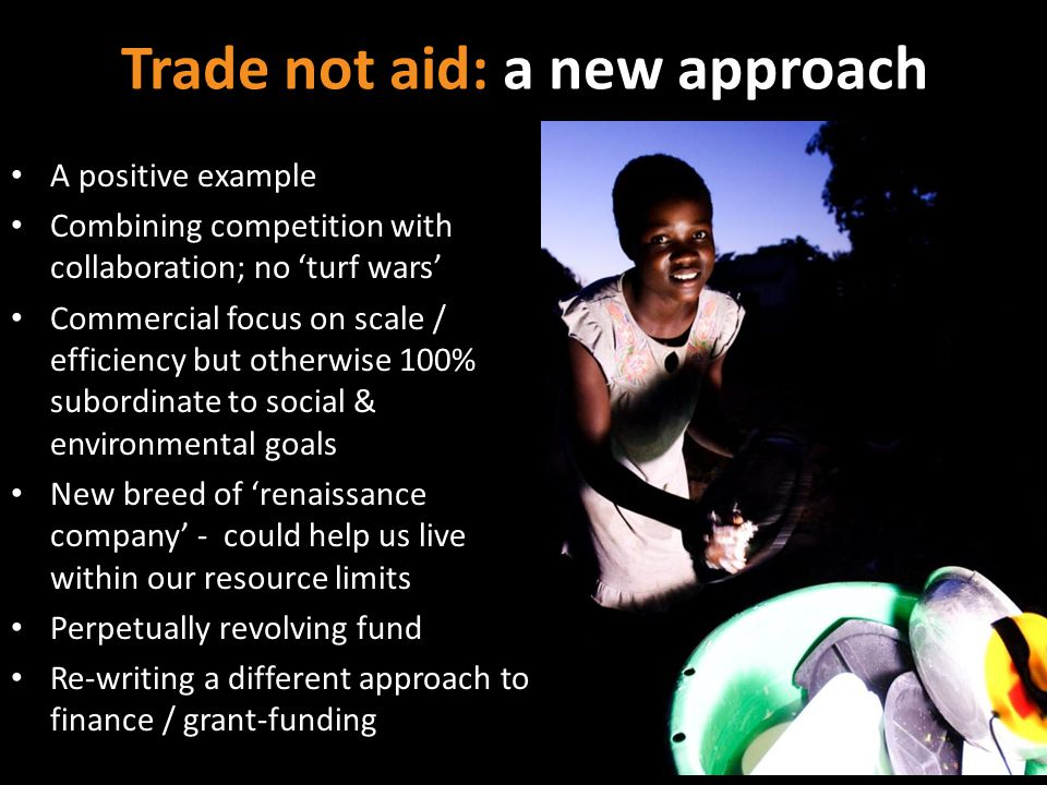 Trade not aid: a new approach A positive example Combining competition with collaboration; no turf wars Commercial focus on scale / efficiency but otherwise 100% subordinate to social & environmental goals New breed of renaissance company - could help us live within our resource limits Perpetually revolving fund Re-writing a different approach to finance / grant-funding
