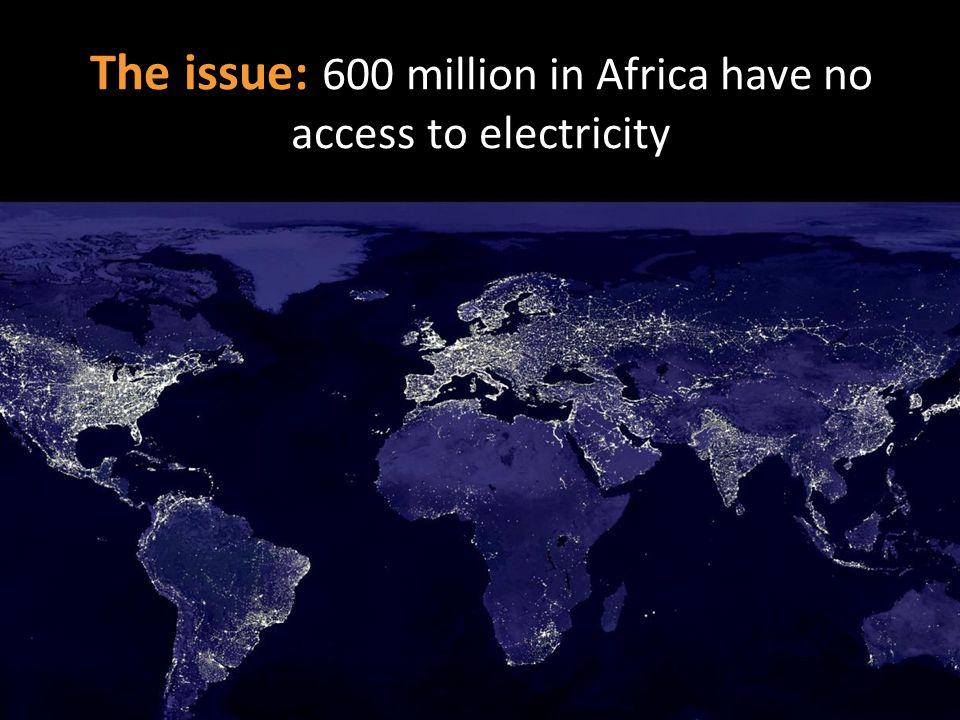 The issue: 600 million in Africa have no access to electricity