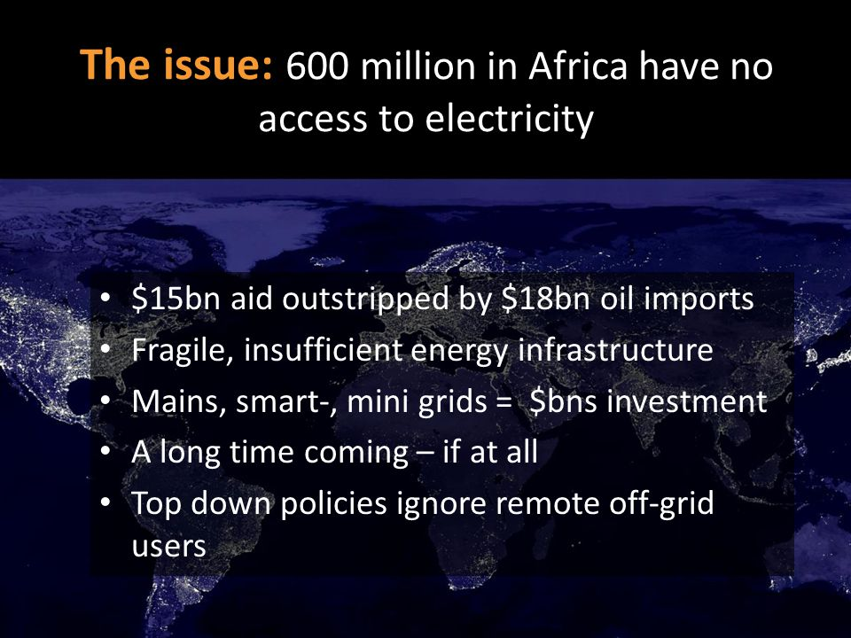 $15bn aid outstripped by $18bn oil imports Fragile, insufficient energy infrastructure Mains, smart-, mini grids = $bns investment A long time coming – if at all Top down policies ignore remote off-grid users