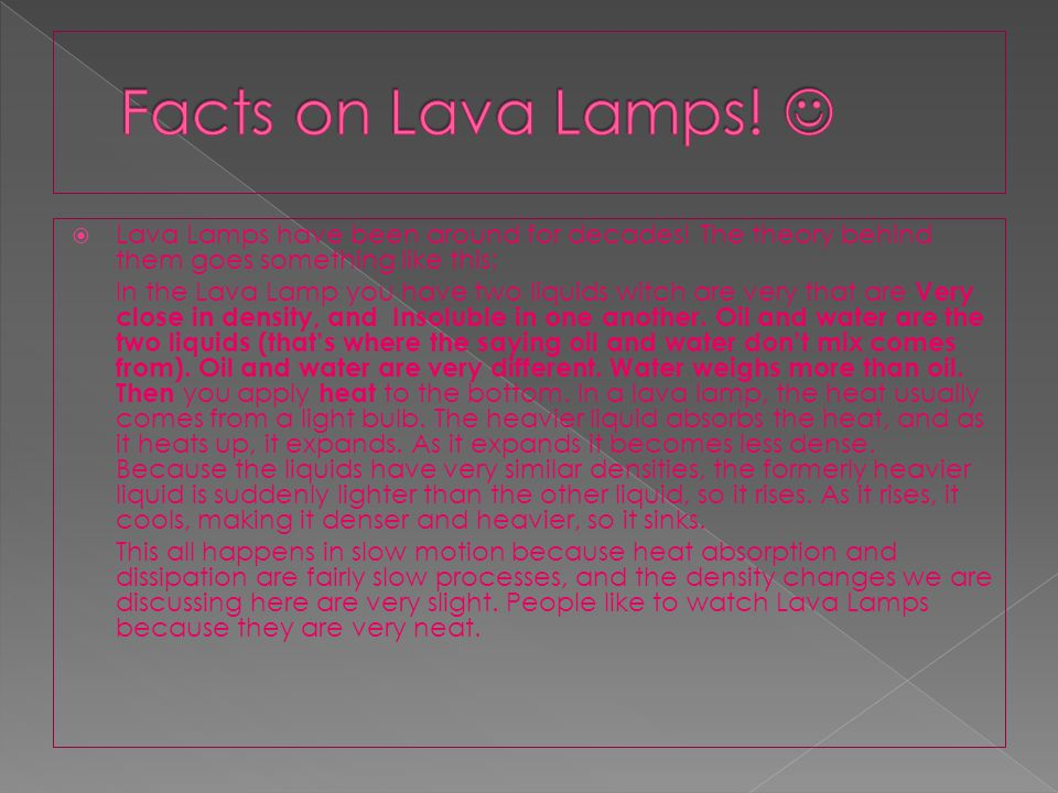The reason that I choose to do a Lava Lamp is because I got one for Christmas, and I have wondered ever since how they are made, where they came from,