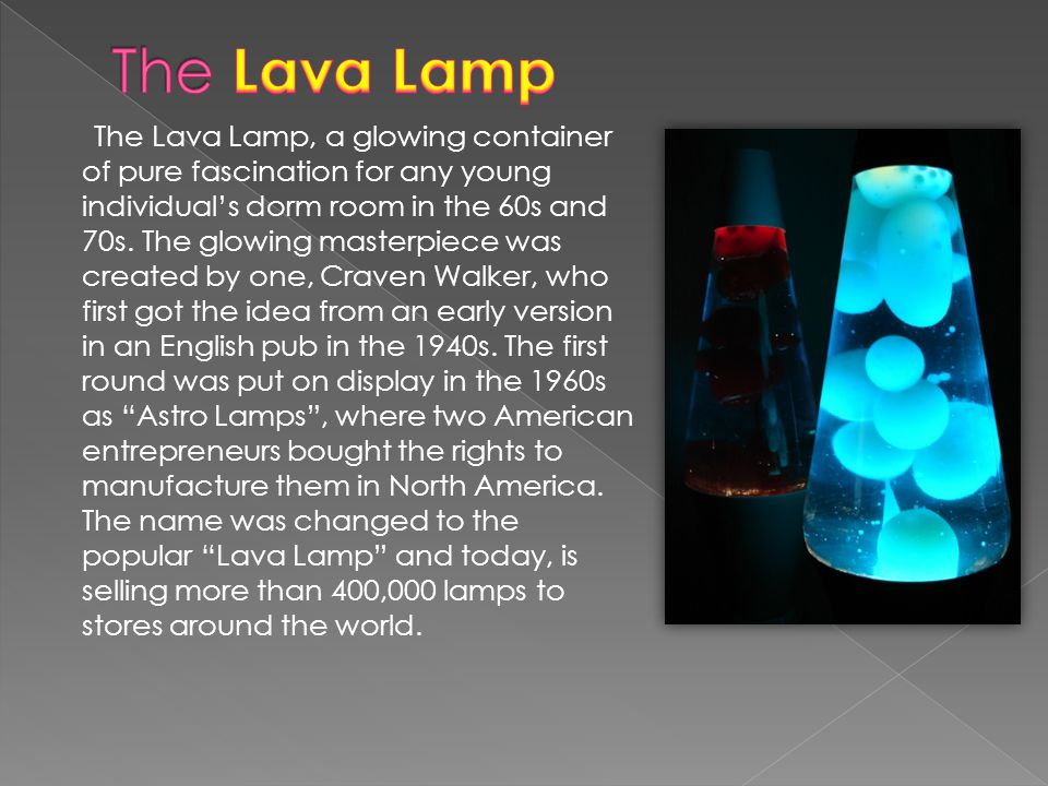 The Lava Lamp, a glowing container of pure fascination for any young individuals dorm room in the 60s and 70s.