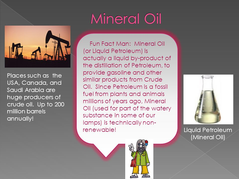 Fun Fact Man: Mineral Oil (or Liquid Petroleum) is actually a liquid by-product of the distillation of Petroleum, to provide gasoline and other similar products from Crude Oil.