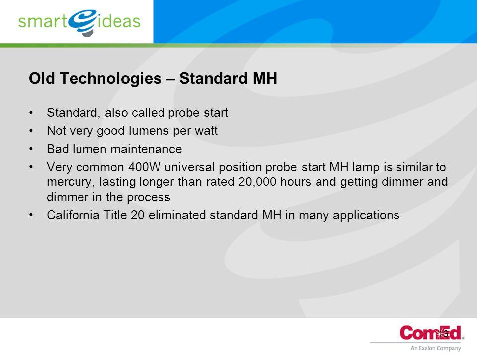 13 Old Technologies – Standard MH Standard, also called probe start Not very good lumens per watt Bad lumen maintenance Very common 400W universal pos