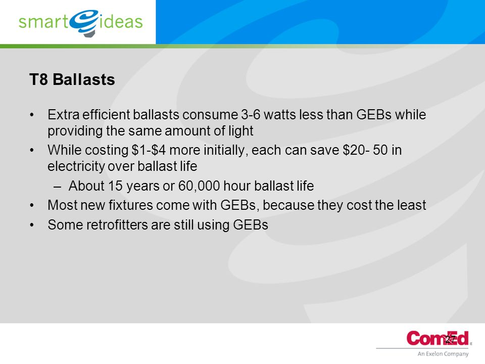 27 T8 Ballasts Extra efficient ballasts consume 3-6 watts less than GEBs while providing the same amount of light While costing $1-$4 more initially, each can save $20- 50 in electricity over ballast life –About 15 years or 60,000 hour ballast life Most new fixtures come with GEBs, because they cost the least Some retrofitters are still using GEBs