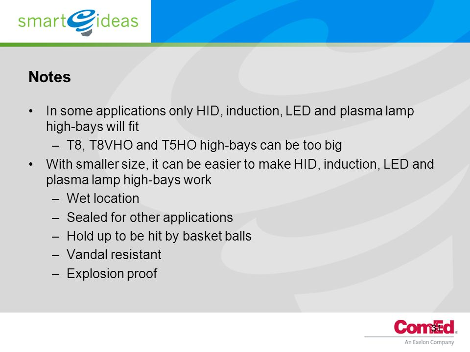 31 Notes In some applications only HID, induction, LED and plasma lamp high-bays will fit –T8, T8VHO and T5HO high-bays can be too big With smaller size, it can be easier to make HID, induction, LED and plasma lamp high-bays work –Wet location –Sealed for other applications –Hold up to be hit by basket balls –Vandal resistant –Explosion proof
