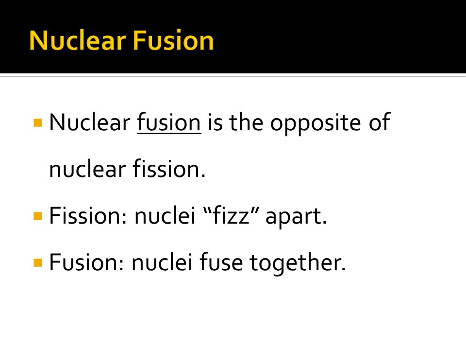 Nuclear fusion is the opposite of nuclear fission.