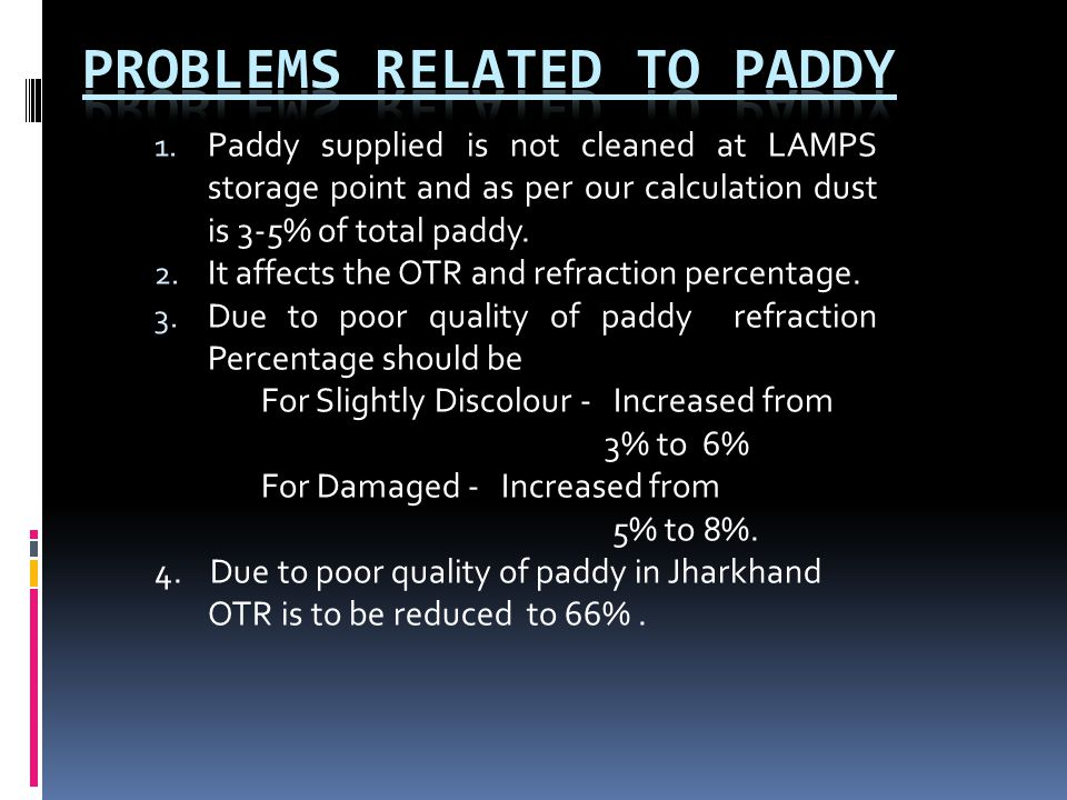 1. Paddy supplied is not cleaned at LAMPS storage point and as per our calculation dust is 3-5% of total paddy. 2. It affects the OTR and refraction p