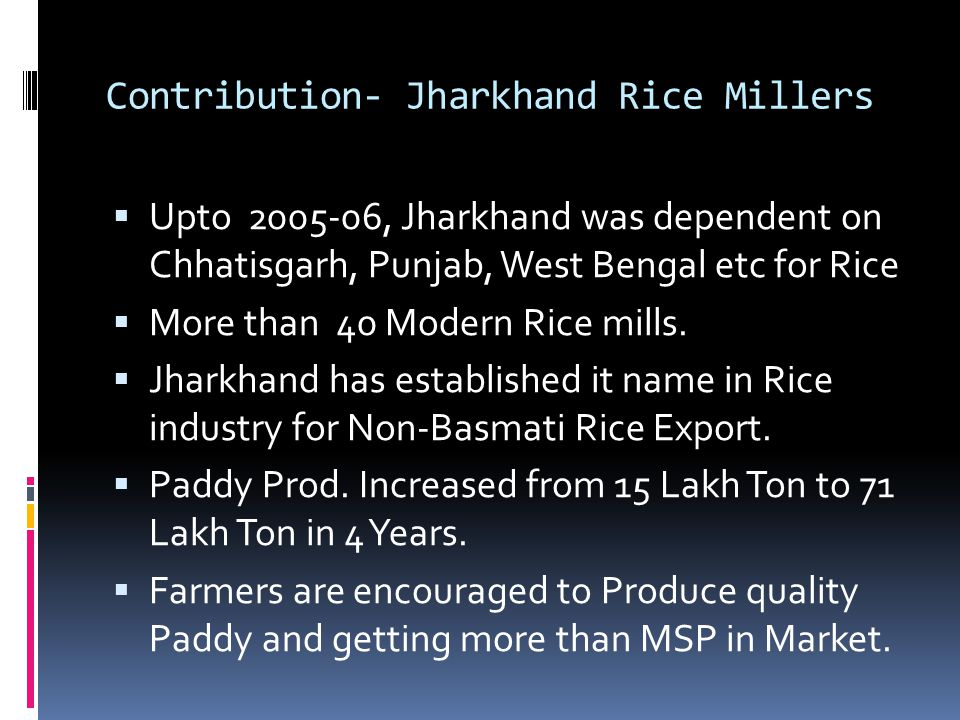 Contribution- Jharkhand Rice Millers Upto 2005-06, Jharkhand was dependent on Chhatisgarh, Punjab, West Bengal etc for Rice More than 40 Modern Rice m