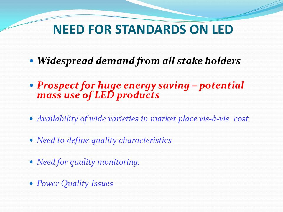 NEED FOR STANDARDS ON LED Widespread demand from all stake holders Prospect for huge energy saving – potential mass use of LED products Availability o