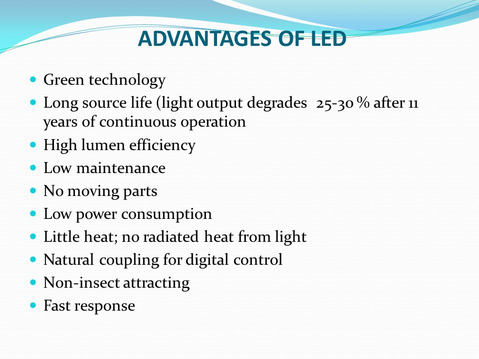 ADVANTAGES OF LED Green technology Long source life (light output degrades 25-30 % after 11 years of continuous operation High lumen efficiency Low ma