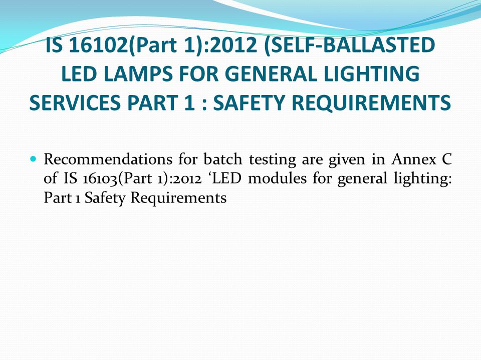 IS 16102(Part 1):2012 (SELF-BALLASTED LED LAMPS FOR GENERAL LIGHTING SERVICES PART 1 : SAFETY REQUIREMENTS Recommendations for batch testing are given