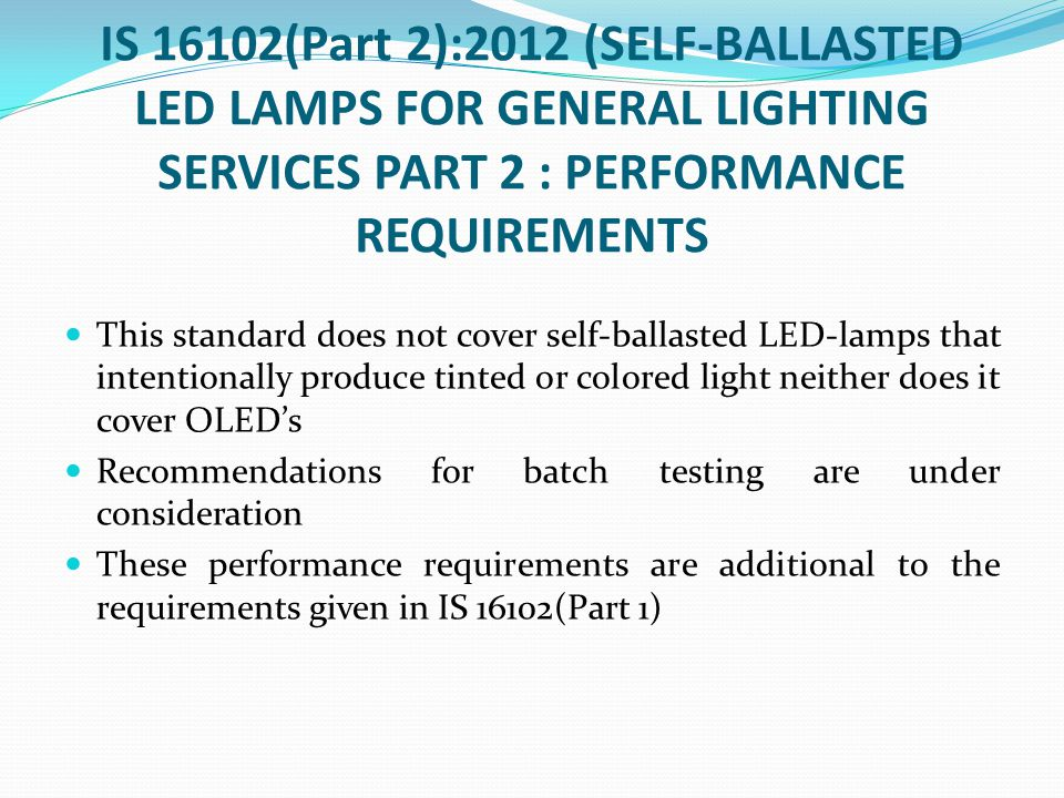 IS 16102(Part 2):2012 (SELF-BALLASTED LED LAMPS FOR GENERAL LIGHTING SERVICES PART 2 : PERFORMANCE REQUIREMENTS This standard does not cover self-ball