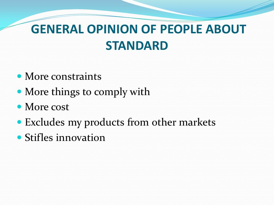 GENERAL OPINION OF PEOPLE ABOUT STANDARD More constraints More things to comply with More cost Excludes my products from other markets Stifles innovat