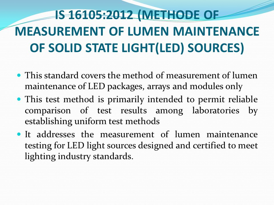 IS 16105:2012 (METHODE OF MEASUREMENT OF LUMEN MAINTENANCE OF SOLID STATE LIGHT(LED) SOURCES) This standard covers the method of measurement of lumen