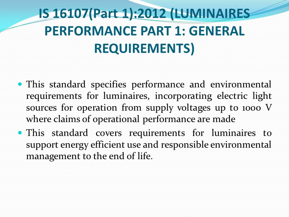 IS 16107(Part 1):2012 (LUMINAIRES PERFORMANCE PART 1: GENERAL REQUIREMENTS) This standard specifies performance and environmental requirements for lum