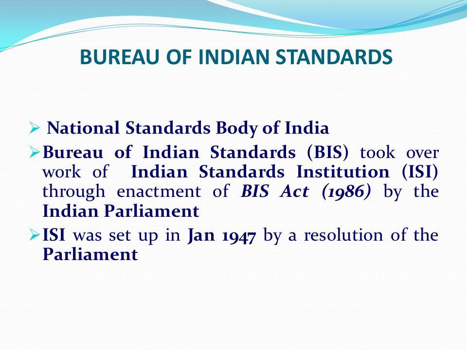 BUREAU OF INDIAN STANDARDS National Standards Body of India Bureau of Indian Standards (BIS) took over work of Indian Standards Institution (ISI) thro
