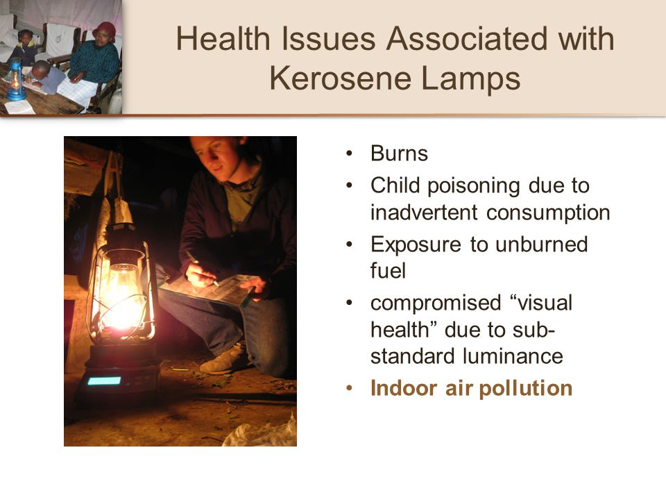 Health Issues Associated with Kerosene Lamps Burns Child poisoning due to inadvertent consumption Exposure to unburned fuel compromised visual health
