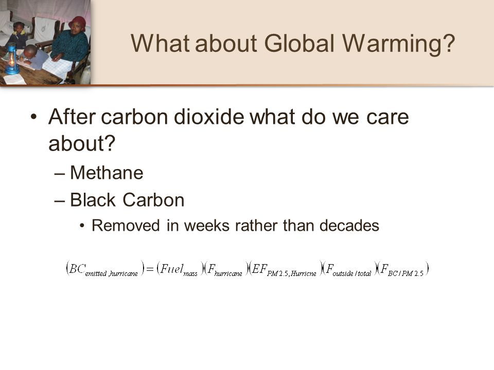 What about Global Warming? After carbon dioxide what do we care about? –Methane –Black Carbon Removed in weeks rather than decades