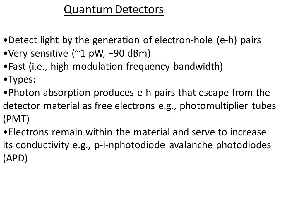 Quantum Detectors Detect light by the generation of electron-hole (e-h) pairs Very sensitive (~1 pW, 90 dBm) Fast (i.e., high modulation frequency bandwidth) Types: Photon absorption produces e-h pairs that escape from the detector material as free electrons e.g., photomultiplier tubes (PMT) Electrons remain within the material and serve to increase its conductivity e.g., p-i-nphotodiode avalanche photodiodes (APD)