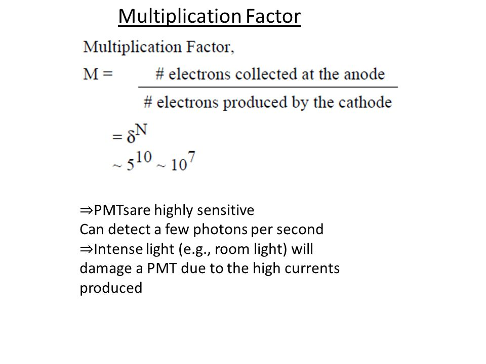 Multiplication Factor PMTsare highly sensitive Can detect a few photons per second Intense light (e.g., room light) will damage a PMT due to the high currents produced